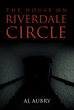 "Author Al Aubry's New Book ""The House On Riverdale Circle"" Is The Gripping Tale Of A Man Who, Tormented By Nightmares, Is Compelled To Delve Into A Forgotten Childhood"