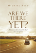 "Michael Reed's ""Are We There Yet? A Common Sense Guide To End Times Scriptures"" Guides People in Understanding Bible Passages About the End Times and Christ's Return"