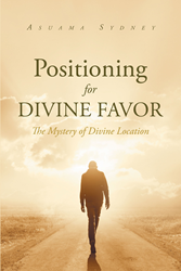 """Author Asuama Sydney's Newly Released """"Positioning for Divine Favor"""" is an Inspiring Book Revealing Destiny is Unlocked in a Place and Time as Appointed by God"""