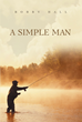 "Author Bobby Hall's Newly Released ""A Simple Man"" Is the Story of a Hardworking Man Who Is Forced to Confront Real Evil After Moving to a Peaceful Estate in Appalachia"