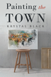 "Krystal Black's New Book ""Painting the Town"" Is a Telling and Vividly Descriptive Work of Both Poetry and Short Stories"
