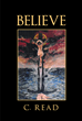"Author C. Read's newly released ""Believe"" is a journey into the spiritual realm."