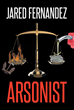 "Author Jared Fernandez's Captivating New Book ""Arsonist"" Is a Complex Narrative of Crime and Punishment Through the Lens of a Convicted Felon with a Complicated Past"