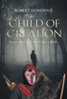 "Robert Donohue's new book ""Child of Creation: Book One of Then Came a King"" is an exciting and gripping page-turner of overcoming one's challenges."