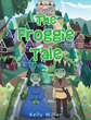 "Kelly Miller's Newly Released ""The Froggie Tale"" is a Fascinating Book About Floggie's Journey to Becoming a True Froggie Prince in a Magical Kingdom Named Toggie"
