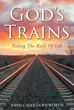 "Author John Caleb Dodsworth's Newly Released ""God's Trains: Riding The Rails of Life"" Takes Readers on a Spiritual Adventure on the Rails of Everyday Life"