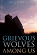 "David A. Reeves' Newly Released ""Grievous Wolves Among Us"" Is the Story of a Small-Town Church and the Hidden Dynamic of the Congregation and Its Leaders"