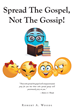 "Author Robert A. Woods's Newly Released ""Spread the Gospel, Not the Gossip!"" is a Cautionary Tale Exposing the Often Irreparable Harm Caused by Idle Chatter and Rumors"