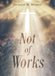"Douglas Murray's newly released ""Not of Works"" is an Insightful Book About The Urgent Need Of Having Faith In God And Telling Others About His Love For Everyone"