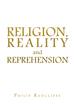 "Philip Radcliffe's Newly Released ""Religion, Reality and Reprehension"" is an Enlightening Take on how Faith Shapes the Individual Lives in a World of Scientific Novelty"
