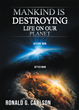 "Author Ronald G. Carson's Newly Released ""Mankind is Destroying Life on Our Planet"" Argues Against Evolution as Fact and Offers Various Theories on the Human Condition"