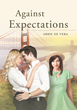 """Author Abbie de Vera's New Book """"Against Expectations"""" Is A Stirring Story Of Love And Betrayal As A Couple Explores The Pleasures And Perils Of An Open Relationship"""