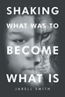 "Jarell Smith's New Book ""Shaking What Was To Become What Is"" Motivates The Readers With The Challenge Of Acceptance In Achieving An Effective Life"