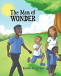 """Eddie Engram's New Book """"The Man of Wonder"""" is an Inspiring Tale That Provides the Necessary Wisdom and Insight in Achieving a Purposeful Life"""