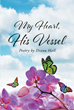 "Author Diana Hall's newly released ""My Heart, His Vessel"" is a collection of poetry that testifies to the healing power of God."