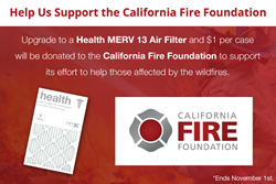 Join DiscountFilters.com in helping those affected by the California wildfires.  For every purchase of a Health MERV 13 air filter case, we'll donate $1 to the California Fire Foundation.