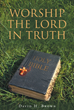 "David Brown's Newly Released ""Worship the Lord in Truth"" Is an Engaging Dialogue That Explores the Truths of Christian Living as They Are Found in the Bible"