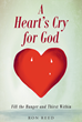 "Author Ron Reed's Newly Released ""A Heart's Cry for God: Fill the Hunger and Thirst Within"" is How to Line Up with God's Heart."
