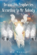 """Newly Released """"To And Fro Prophecies According To Mr. Nobody"""" Is An Insightful Book About Finding A Personal Understanding Of God's Plan Of Salvation"""