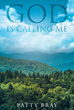 "Author Patty Bray'S Newly Released ""God Is Calling Me"" Is A True Testimony Of One Woman's Struggle With Addiction And Her Path To God And Salvation"