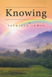 "Patricia Lewis's New Book ""Knowing"" is a Fascinating Account of How God stays Faithful Throughout a Godly Woman's Seasons in Life, Especially When Facing Challenges"