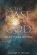 "Gregory A. Rogers' Newly Released ""THE CASE FOR GOD – Belief Verses Science?"" Enlightens Readers on the Ties between Modern Science and our Faith in God as the Creator."
