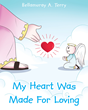 "Bella Terry's Newly Released ""My Heart Was Made For Loving"" is an Enjoyable Tale of Believing in One's Self and in God's Design for Life"