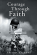 "Author Shiloh Yazdani's Newly Released ""Courage Through Faith"" Is a Soldier's Experiences Through World War II That Leads to a Stronger Sense of Faith"
