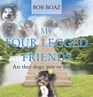 "Bob Boaz's New Book ""My Four-Legged Friends"" Is A Moving Work About The Beloved Pets Of An Animal Lover That Has Made His Life Complete"