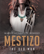 "Marvin Guadalupe Romero's New Book ""Mestizo the Old Man"" Is About a Man Who Has Lost His Memory and Prays to Have It Restored, but Some Memories Are Best Left Forgotten"