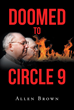 "Allen Brown's New Book ""Doomed to Circle 9"" is A Thought-Provoking Narrative that Explores the Evils Now Found Throughout Modern Society."