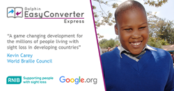 "Dolphin EasyConverter Express. ""A game changing development for the millions of people living with sight loss in developing countries"". Kevin Carey, World Braille Council."