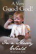 "Nancee Fox's Newly Released ""A Very Good God In a Messy World"" is a Beautiful Devotional that Creates a Marvelous Place of Peace Amidst the Busy Backdrop of the World"