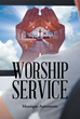 """Monique Antoinette's New Book """"Worship Service"""" is a Profound Collection of Poems That Delve into One's Inner Relationship with God and the Appreciation for Life"""