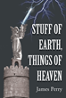 "James Perry's new book ""Stuff of Earth, Things of Heaven"" is a captivating work of fiction that talks about a steadfast faith in God's great design for one's life."