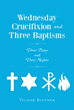"Author Victor Bittner's Newly Released ""Wednesday Crucifixion and Three Baptisms"" Examines the Role and Nature of the Triune God"