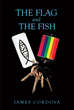 "James Cordova's Newly Released ""The Flag and the Fish"" is a Heartwarming Story About a Man Who Comes to Terms With his Sexuality and Faith, Rediscovering God's Love"