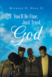 "Author Michael D. Hale II's Newly Released ""You'll Be Fine, Just Trust God"" is a Story of Family and the Strength of That Bond During Crisis"