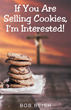 "Bob Reish's Newly Released ""If You Are Selling Cookies, I'm Interested!"" is a Useful Take on How to Reduce the Fear and Awkwardness Associated with Public Speaking"