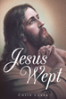 """Author Colin Clark's Newly Released """"Jesus Wept"""" Teaches Readers How to Use Prayer to Receive the Bounty God has to Offer"""