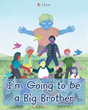 "Author Kolor's Newly Released ""I'm Going to be a Big Brother"" is a Children's Story That Prepares Young Readers for the Arrival of New Babies"
