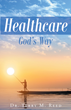 "Author Dr. Terry M. Reed's Newly Released ""Healthcare ~ GOD's Way"" Is A Look Into The Traditional And Natural Fields Of Medicine And The Power Of God In The Healing"