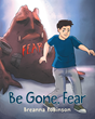 """Author Breanna Robinson's Newly Released """"Be Gone, Fear"""" Inspires Young Readers to Confront Their Many Fears and Choose Victory"""