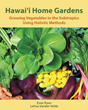 Hawaii Home Gardens: Growing Vegetables in the Subtropics Using Holistic Methods, a New Resource Book on Caring for the Land One Garden at a Time