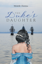 """Michelle Christine's New Book """"The Duke's Daughter"""" is the Tale of Lady Arianna Kent, Who Despite Noble Birth and Obligations is Determined to Live Life on Her Own Terms"""