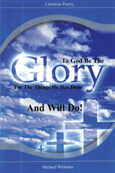 "Michael Williams's Newly Released ""To God Be The Glory For The Things He Has Done And Will Do!"" is an Insightful Book With Poems Inspired From Verses in the Bible"