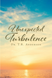 "Dr. T.R. Anderson's Newly Released ""Unexpected Turbulence"" Examines the Experience of Sudden Death and the Need to Trust God and Treasure Each Moment With Loved Ones"