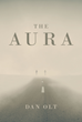 "Author Dan Olt's New Book ""The Aura"" Is A Modern Parable About Personal Choices And Their Lasting And Profound Effects On Everyday Lives"