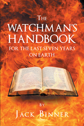 "Jack Binner's new Release ""The Watchman's Handbook for the Last Seven Years on Earth!"" is a Study of Scripture from the Prophesies in Daniel to the Book of Revelations"