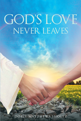 """Author Dorie Matthews Sholtz's Newly-Released """"God's Love Never Leaves"""" is Personal look into the Love God Provides to Those that Give Themselves to Faith"""